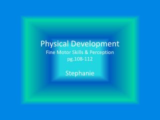 Physical Development Fine Motor Skills & Perception pg.108-112