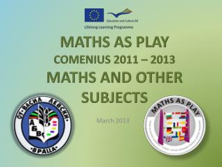 MATHS  AS PLAY COMENIUS 2011  – 2013 MATHS AND OTHER SUBJECTS