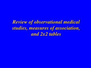 Review of observational medical studies, measures of association, and 2x2 tables