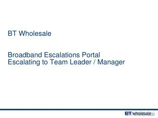 BT Wholesale Broadband Escalations Portal Escalating to Team Leader / Manager