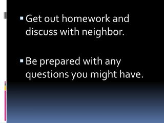 Get out homework and discuss with neighbor. Be prepared with any questions you might have.