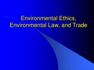 Environmental Ethics, Environmental Law, and Trade