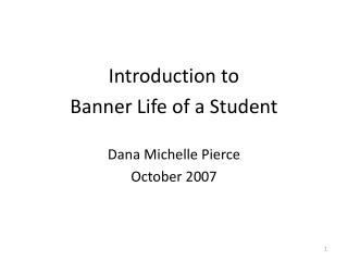 Introduction to  Banner Life of a Student Dana Michelle Pierce October 2007