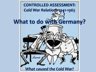 CONTROLLED ASSESSMENT: Cold War Relations 1941-1965 What to do with Germany?