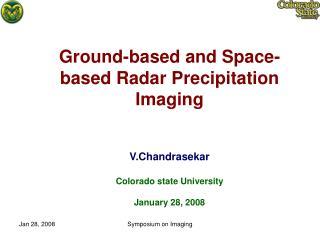 Ground-based and Space-based Radar Precipitation Imaging  V.Chandrasekar Colorado state University