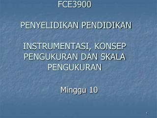 FCE3900  PENYELIDIKAN PENDIDIKAN INSTRUMENTASI, KONSEP PENGUKURAN DAN SKALA PENGUKURAN