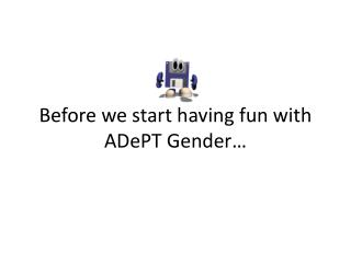 Before we start having fun with  ADePT  Gender…