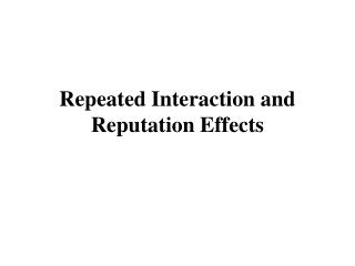 Repeated Interaction and Reputation Effects