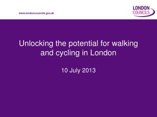 Unlocking the potential for walking and cycling in London 10 July 2013