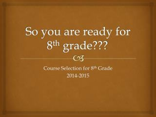 So you are ready for 8 th  grade???