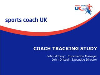 COACH TRACKING STUDY John McIlroy , Information Manager John Driscoll, Executive Director