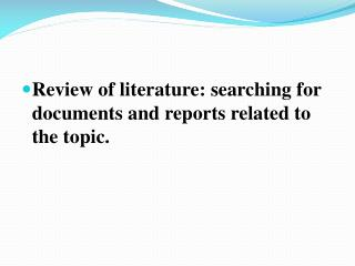 Review of literature: searching for documents and reports related to the topic.