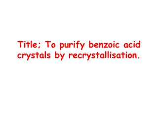 Title; To purify benzoic acid crystals by  recrystallisation .