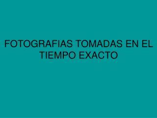 FOTOGRAFIAS TOMADAS EN EL TIEMPO EXACTO