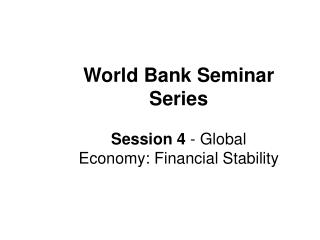 World Bank Seminar Series Session 4  - Global Economy: Financial Stability