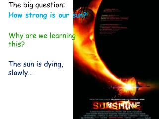 The big question: How strong is our sun? Why are we learning  this? The sun is dying, slowly…