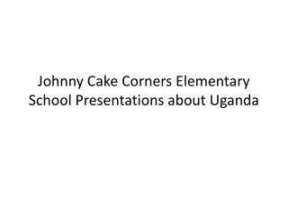 Johnny Cake Corners Elementary School Presentations about Uganda