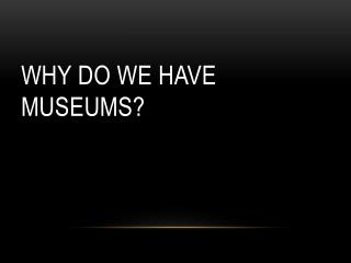 Why do we have museums?