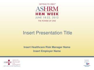 Insert Healthcare Risk Manager Name Insert Employer Name