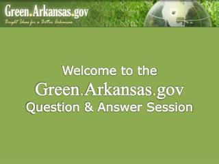 Welcome to the  Green . Arkansas . gov Question & Answer Session