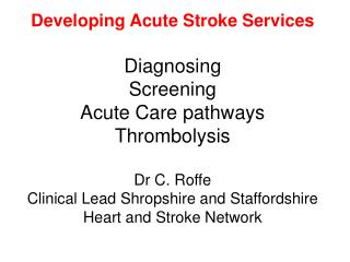 Developing Acute Stroke Services  Diagnosing Screening Acute Care pathways Thrombolysis  Dr C. Roffe Clinical Lead Shrop