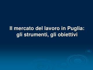 Il mercato del lavoro in Puglia: gli strumenti, gli obiettivi