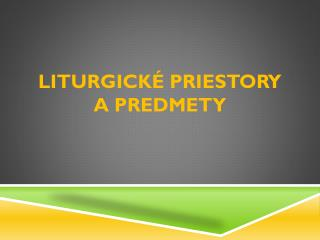 Liturgické priestory  a  predmety
