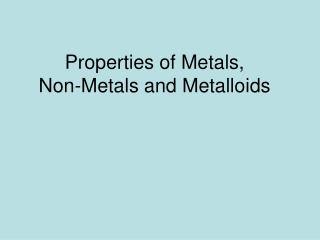 Properties of Metals,  Non-Metals and Metalloids