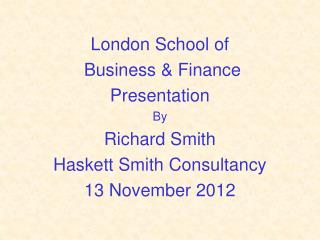 London School of  Business & Finance Presentation By Richard Smith Haskett Smith Consultancy