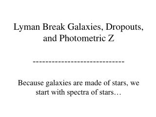 Lyman Break Galaxies, Dropouts, and Photometric Z  -----------------------------  Because galaxies are made of stars, we