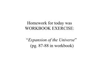 "Homework for today was WORKBOOK EXERCISE: "" Expansion of the Universe ""  (pg. 87-88 in workbook)"