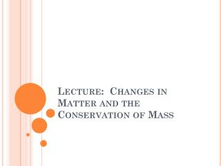 Lecture:  Changes in Matter and the Conservation of Mass
