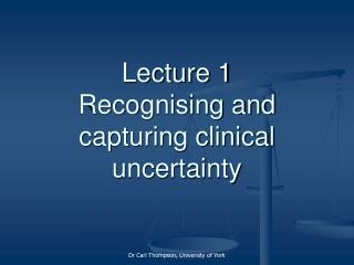 Lecture 1 Recognising and capturing clinical uncertainty