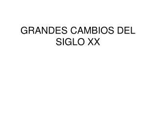 GRANDES CAMBIOS DEL SIGLO XX