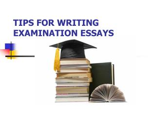 TIPS FOR WRITING EXAMINATION ESSAYS