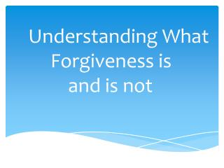 Understanding What      Forgiveness is           and is not