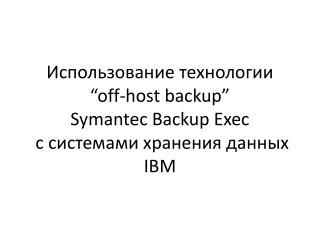 """Использование технологии  """"off-host backup"""" Symantec Backup Exec с системами хранения данных  IBM"""