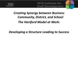 Creating Synergy between Business Community, District, and  School The Hartford Model at  Work: