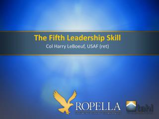 The Fifth Leadership Skill Col Harry LeBoeuf, USAF (ret)