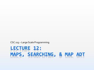 Lecture 12: MAPS, Searching, & Map ADT