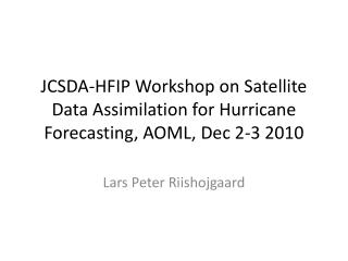 JCSDA-HFIP Workshop on Satellite Data Assimilation for Hurricane Forecasting, AOML, Dec 2-3 2010