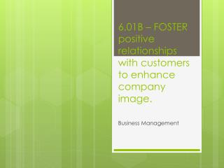 6.01B – FOSTER positive relationships with customers to enhance company image.