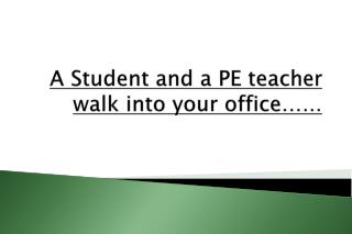 A Student and a PE teacher walk into your office……