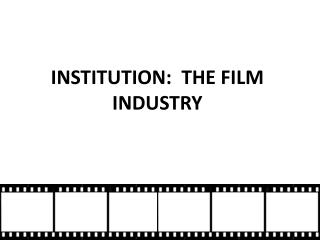INSTITUTION:  THE FILM INDUSTRY