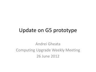 U pdate on G5 prototype