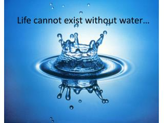 Life cannot exist without water…