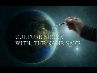 CULTURE SHOCK WITH, THE NAME SAKE