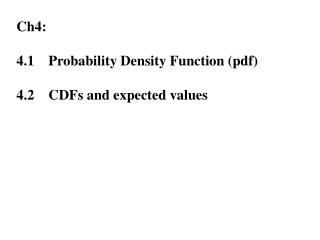 Ch4: 4.1	Probability Density Function ( pdf ) 4.2	CDFs and expected values