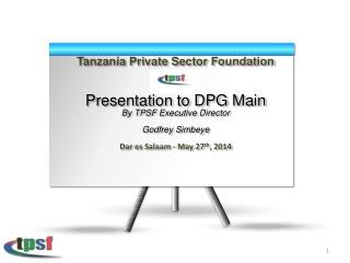 Tanzania Private Sector Foundation Presentation to DPG Main By TPSF Executive  Director