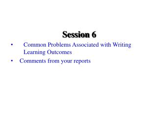 Session 6 Common Problems Associated with Writing Learning Outcomes Comments from your reports